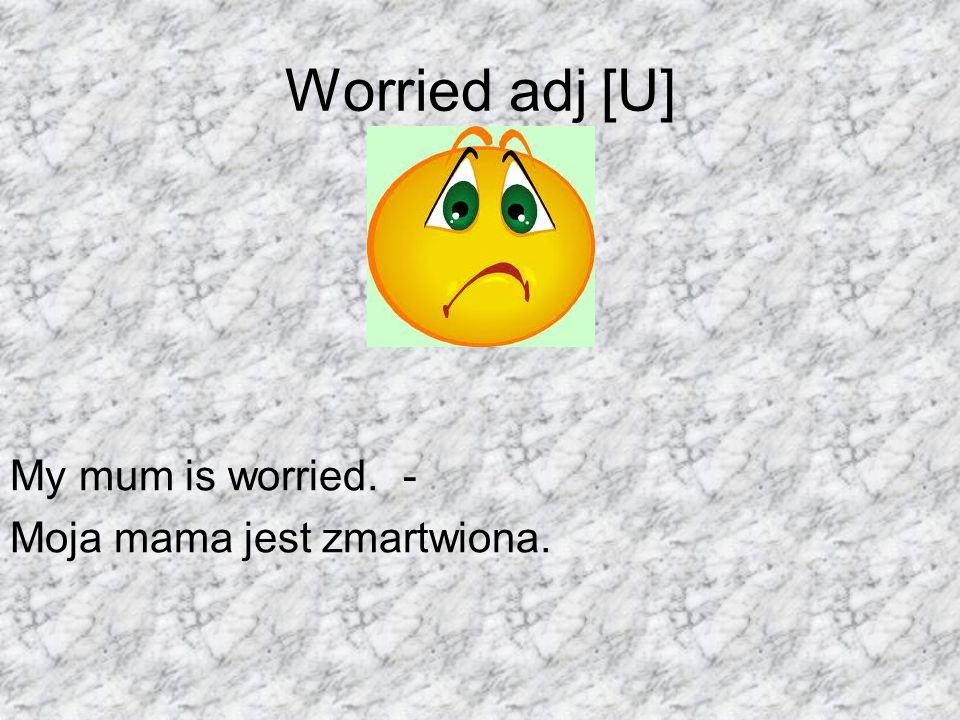 Worried adj [U] My mum is worried. - Moja mama jest zmartwiona.